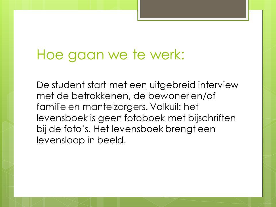 Hoe gaan we te werk: De student start met een uitgebreid interview met de betrokkenen, de bewoner en/of familie en mantelzorgers.