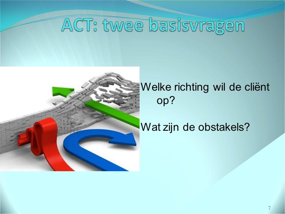ACT: twee basisvragen Welke richting wil de cliënt op