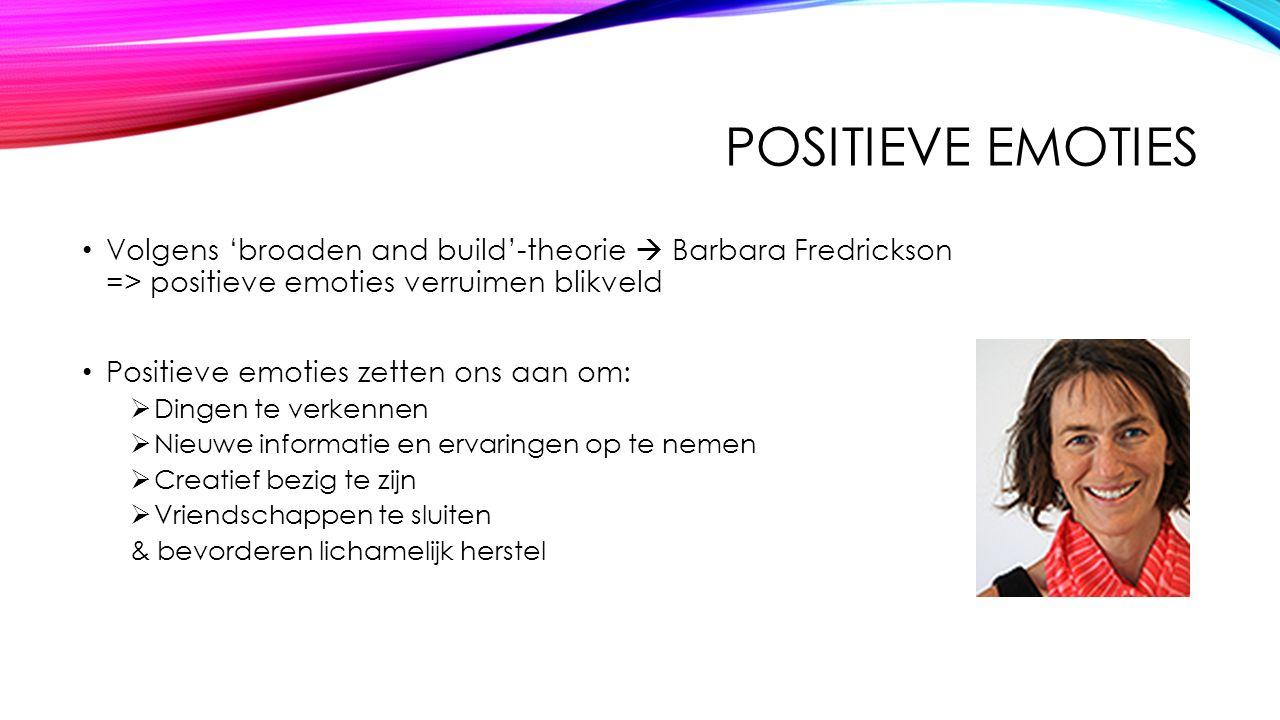 Positieve emoties Volgens 'broaden and build'-theorie  Barbara Fredrickson => positieve emoties verruimen blikveld.
