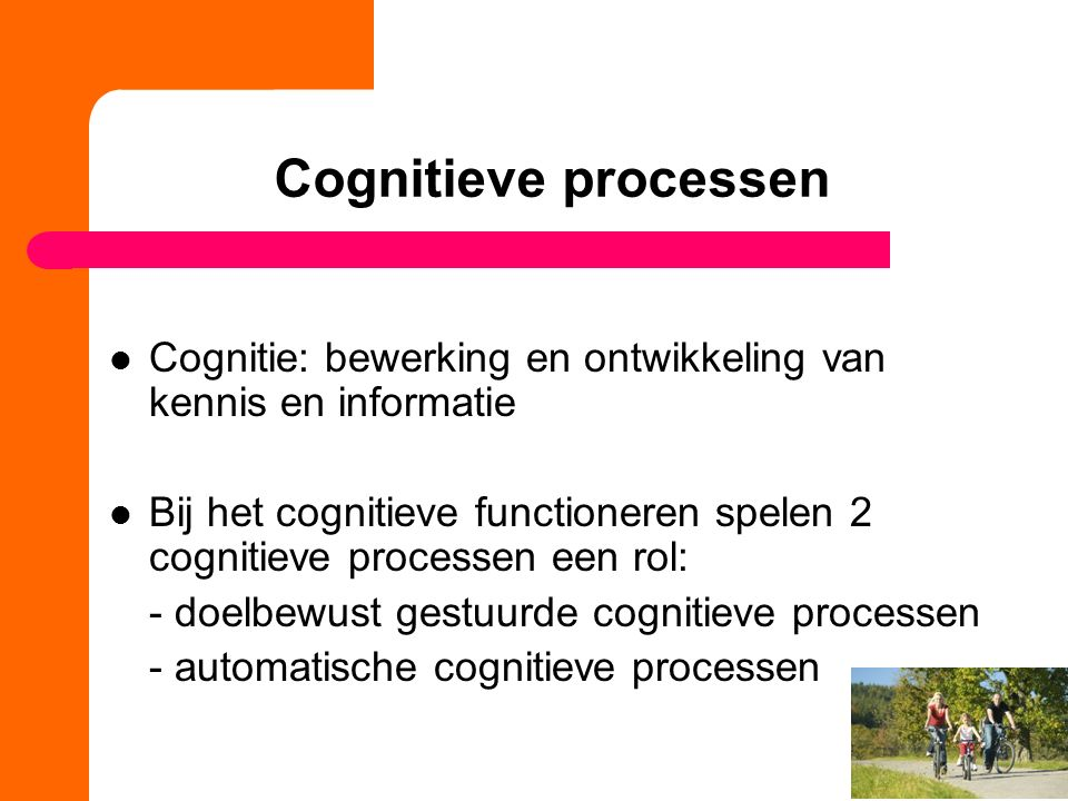 Cognitieve processen Cognitie: bewerking en ontwikkeling van kennis en informatie.
