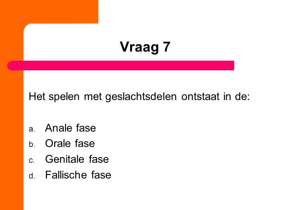 Vraag 7 Het spelen met geslachtsdelen ontstaat in de: Anale fase
