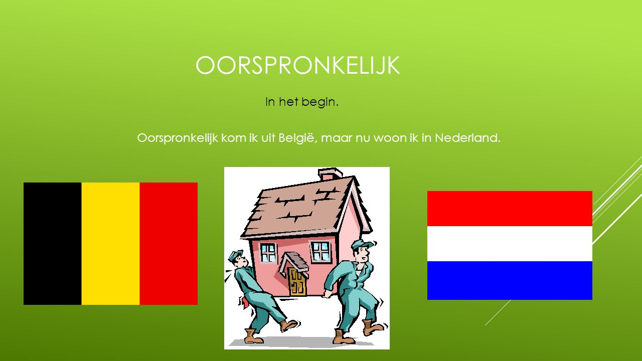 Oorspronkelijk kom ik uit België, maar nu woon ik in Nederland.