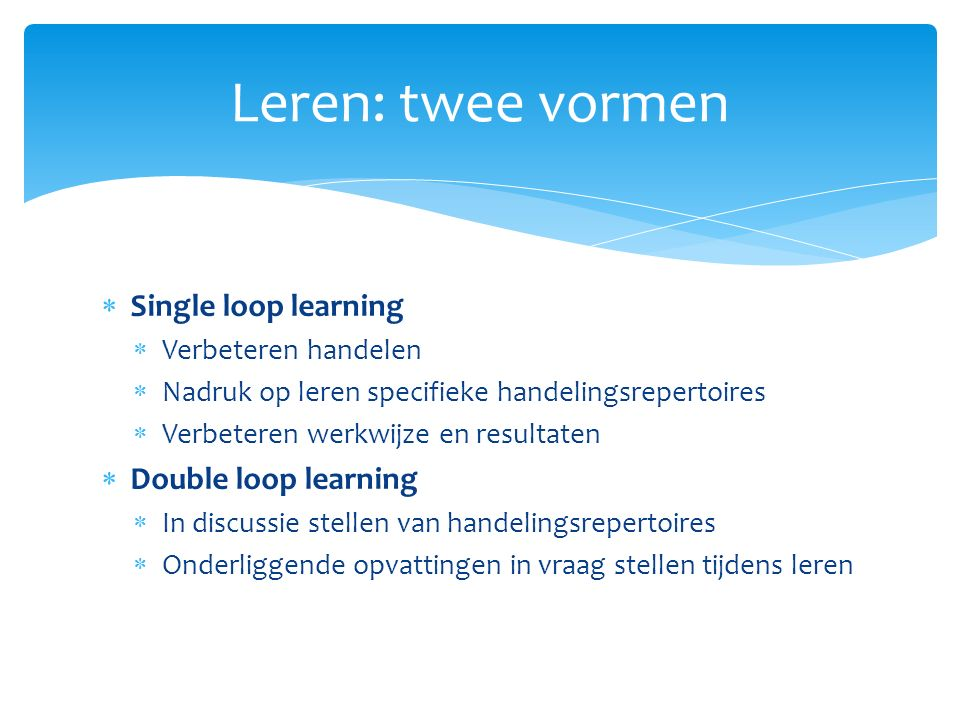 Leren: twee vormen Single loop learning Double loop learning