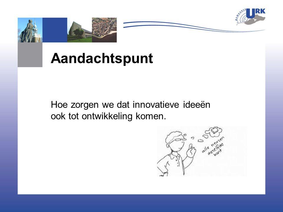 Aandachtspunt Hoe zorgen we dat innovatieve ideeën ook tot ontwikkeling komen.