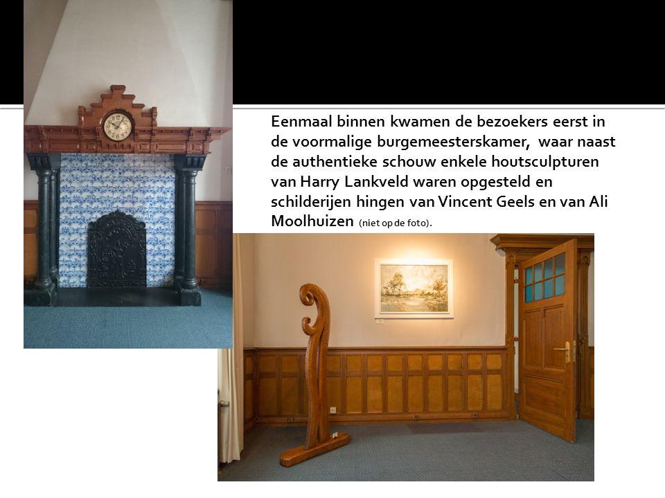 Eenmaal binnen kwamen de bezoekers eerst in de voormalige burgemeesterskamer, waar naast de authentieke schouw enkele houtsculpturen van Harry Lankveld waren opgesteld en schilderijen hingen van Vincent Geels en van Ali Moolhuizen (niet op de foto).