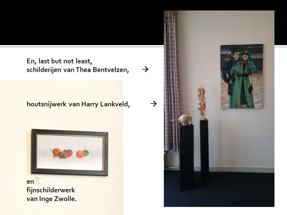En, last but not least, schilderijen van Thea Bentvelzen,  houtsnijwerk van Harry Lankveld, 