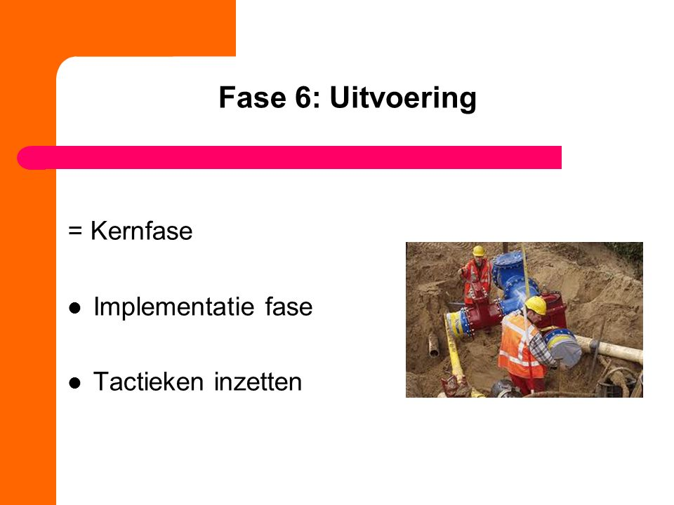 Fase 6: Uitvoering = Kernfase Implementatie fase Tactieken inzetten