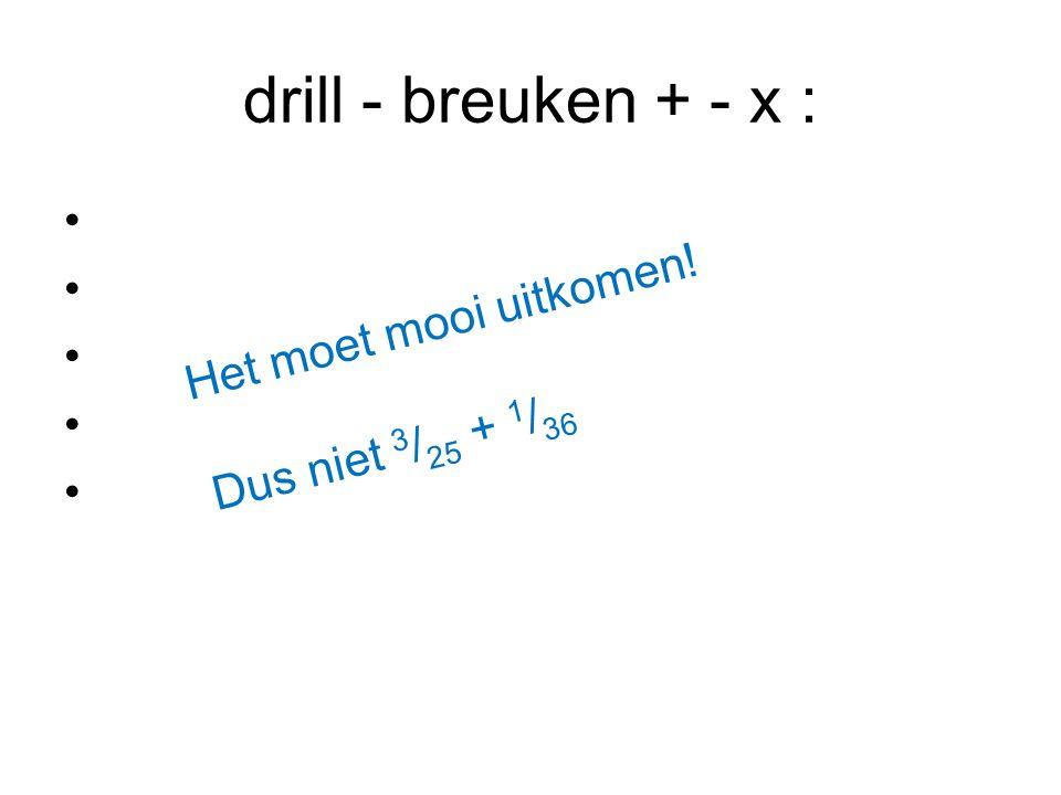 drill - breuken + - x : Het moet mooi uitkomen! Dus niet 3/25 + 1/36