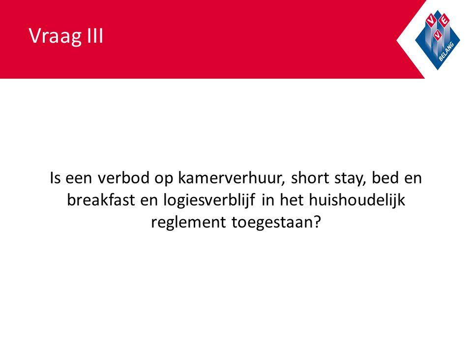 Vraag III Is een verbod op kamerverhuur, short stay, bed en breakfast en logiesverblijf in het huishoudelijk reglement toegestaan