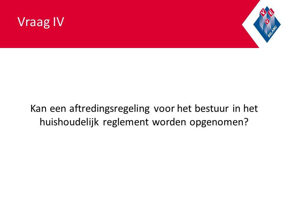 Vraag IV Kan een aftredingsregeling voor het bestuur in het huishoudelijk reglement worden opgenomen