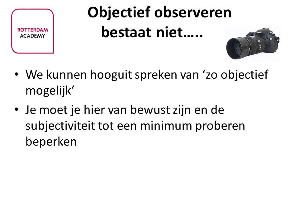 Objectief observeren bestaat niet…..