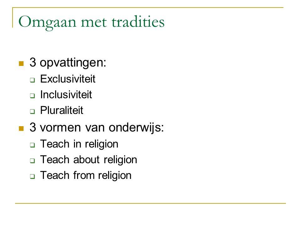 Omgaan met tradities 3 opvattingen: 3 vormen van onderwijs: