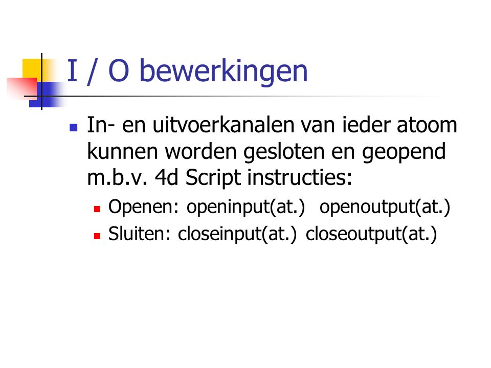 I / O bewerkingen In- en uitvoerkanalen van ieder atoom kunnen worden gesloten en geopend m.b.v. 4d Script instructies: