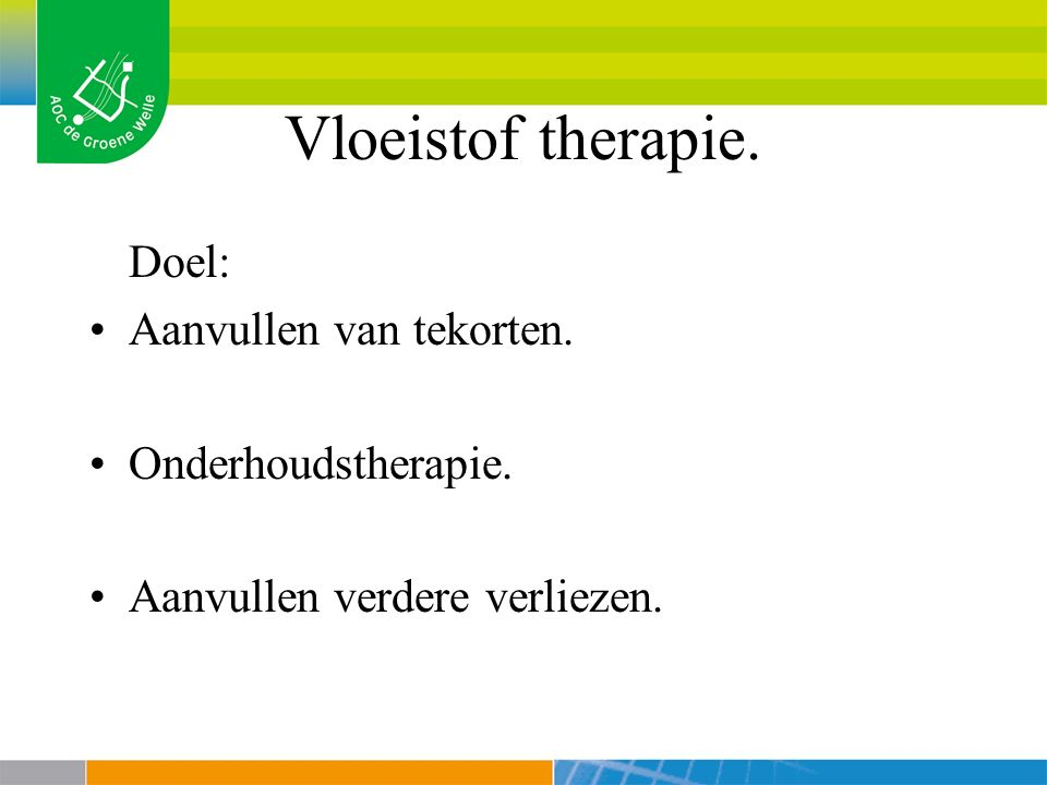 Vloeistof therapie. Doel: Aanvullen van tekorten. Onderhoudstherapie.