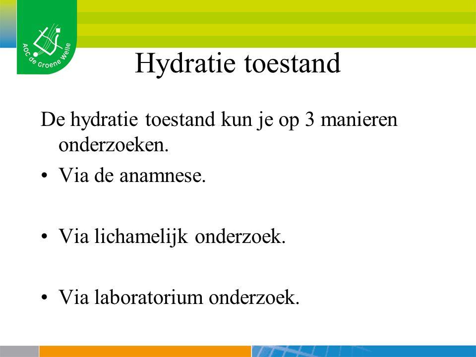 Hydratie toestand De hydratie toestand kun je op 3 manieren onderzoeken. Via de anamnese. Via lichamelijk onderzoek.