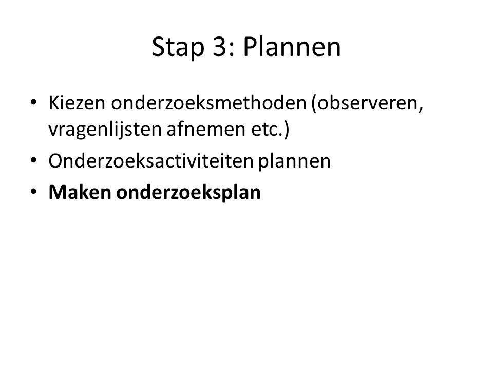 Stap 3: Plannen Kiezen onderzoeksmethoden (observeren, vragenlijsten afnemen etc.) Onderzoeksactiviteiten plannen.