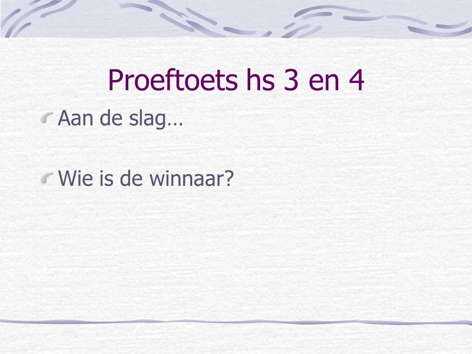 Proeftoets hs 3 en 4 Aan de slag… Wie is de winnaar