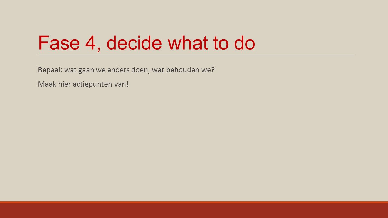 Fase 4, decide what to do Bepaal: wat gaan we anders doen, wat behouden we.