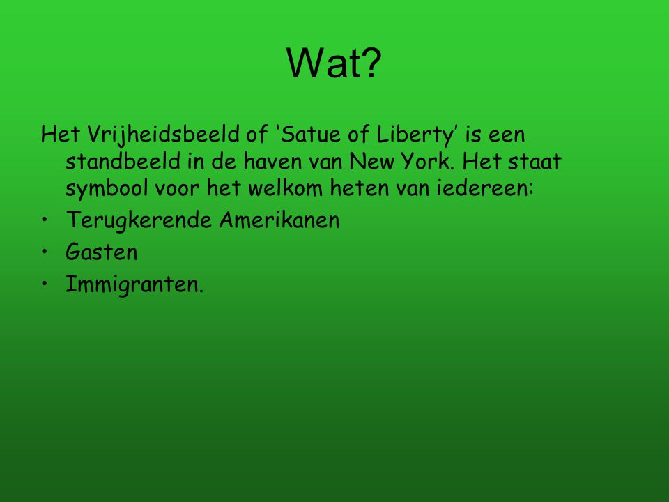 Wat Het Vrijheidsbeeld of 'Satue of Liberty' is een standbeeld in de haven van New York. Het staat symbool voor het welkom heten van iedereen:
