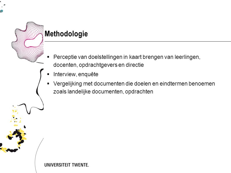 Methodologie Perceptie van doelstellingen in kaart brengen van leerlingen, docenten, opdrachtgevers en directie.