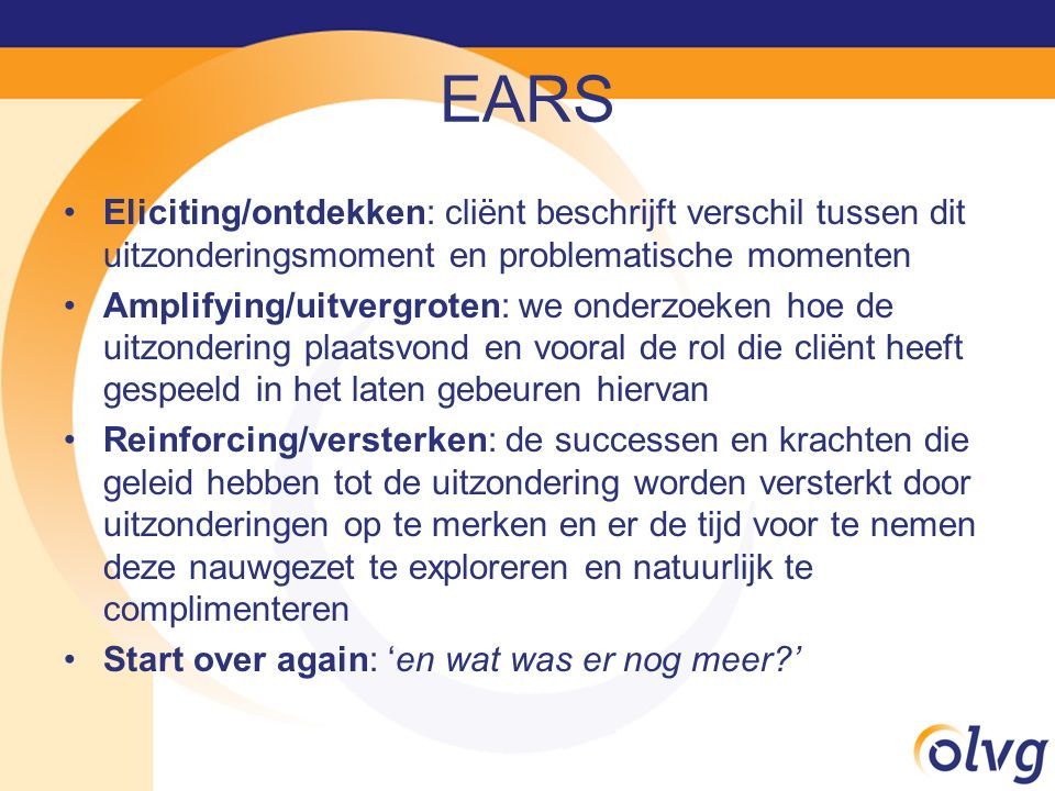 EARS Eliciting/ontdekken: cliënt beschrijft verschil tussen dit uitzonderingsmoment en problematische momenten.