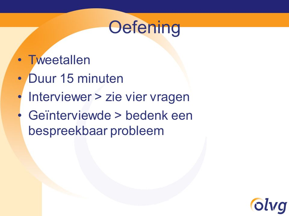 Oefening Tweetallen Duur 15 minuten Interviewer > zie vier vragen