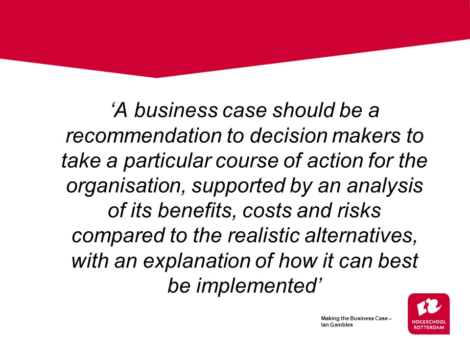 'A business case should be a recommendation to decision makers to take a particular course of action for the organisation, supported by an analysis of its benefits, costs and risks compared to the realistic alternatives, with an explanation of how it can best be implemented'