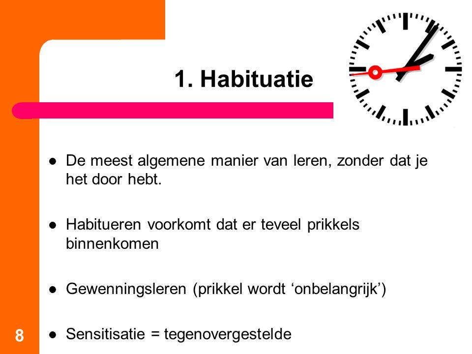 1. Habituatie De meest algemene manier van leren, zonder dat je het door hebt. Habitueren voorkomt dat er teveel prikkels binnenkomen.