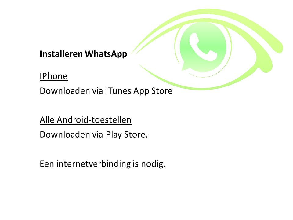 Installeren WhatsApp IPhone. Downloaden via iTunes App Store. Alle Android-toestellen. Downloaden via Play Store.