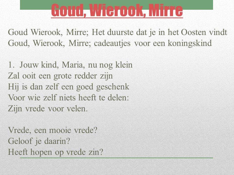 Goud, Wierook, Mirre Goud Wierook, Mirre; Het duurste dat je in het Oosten vindt. Goud, Wierook, Mirre; cadeautjes voor een koningskind.