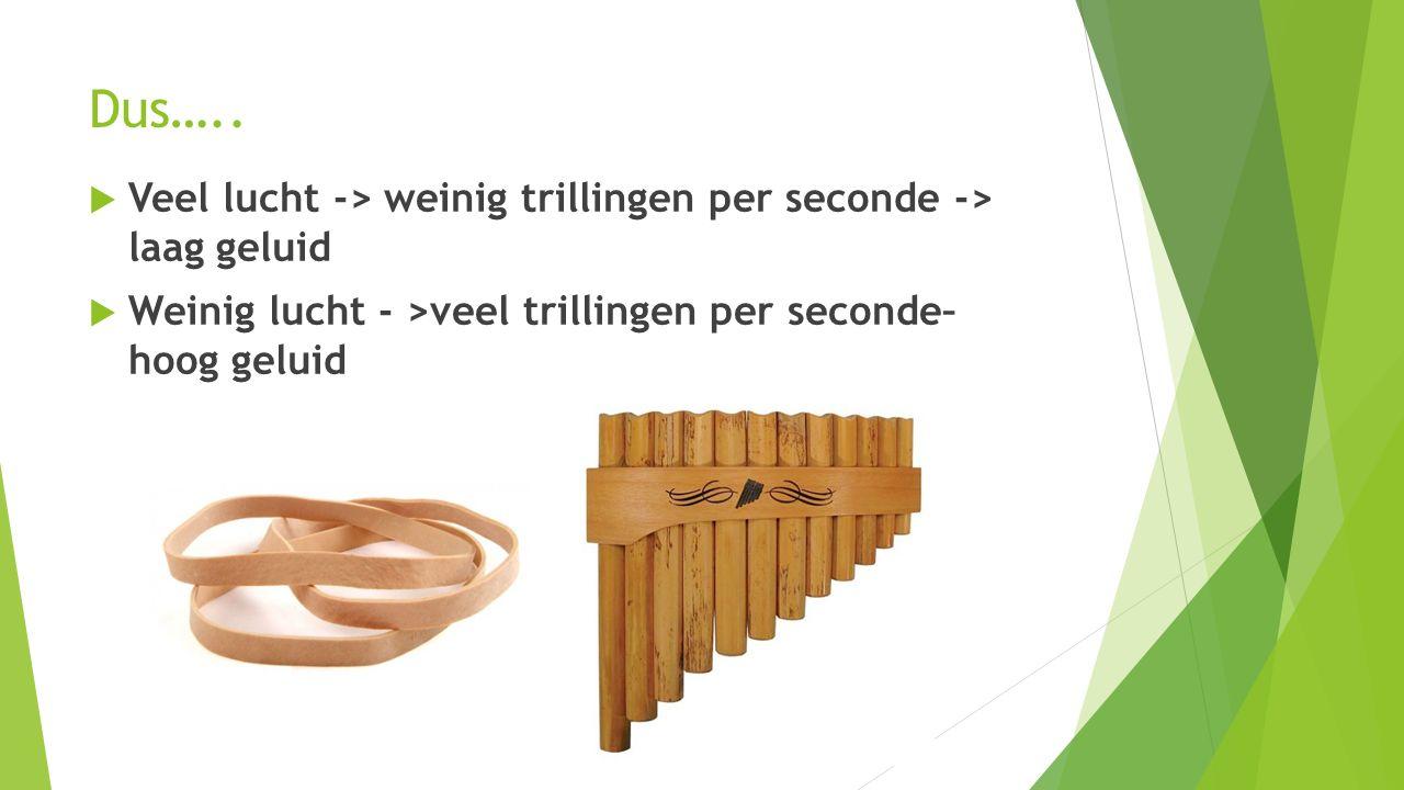 Dus….. Veel lucht -> weinig trillingen per seconde -> laag geluid.