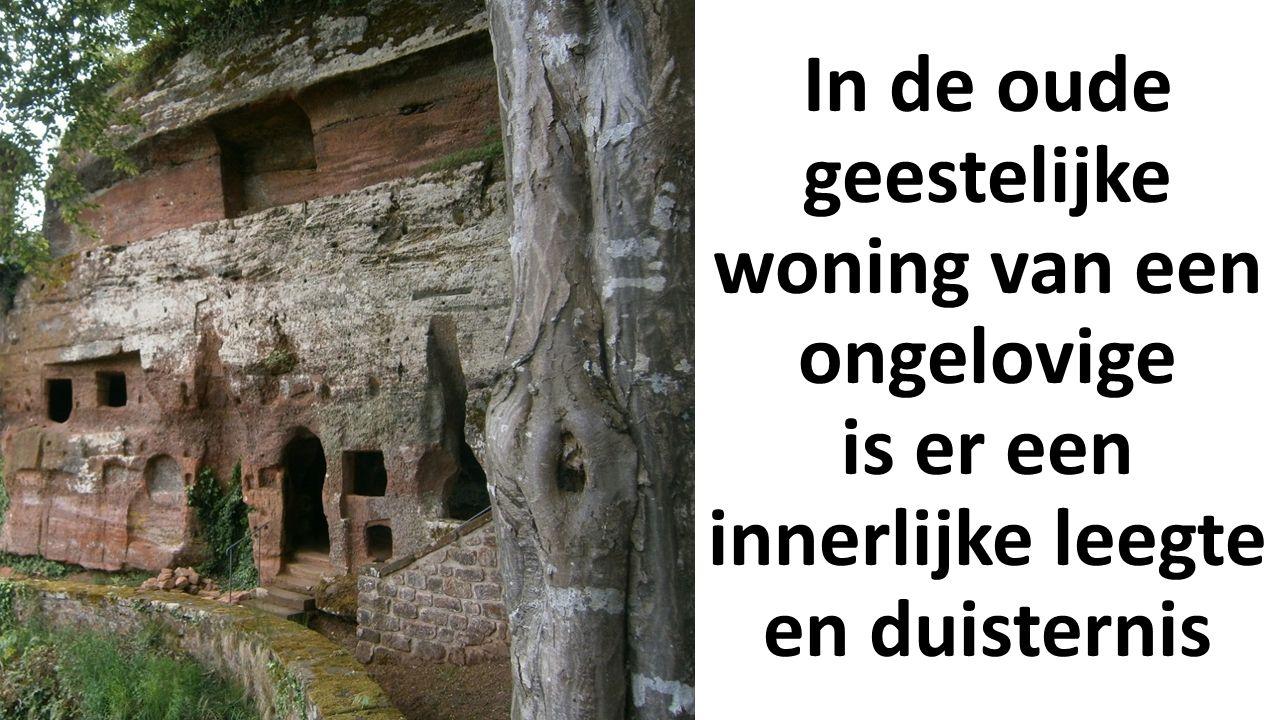 In de oude geestelijke woning van een ongelovige is er een innerlijke leegte en duisternis