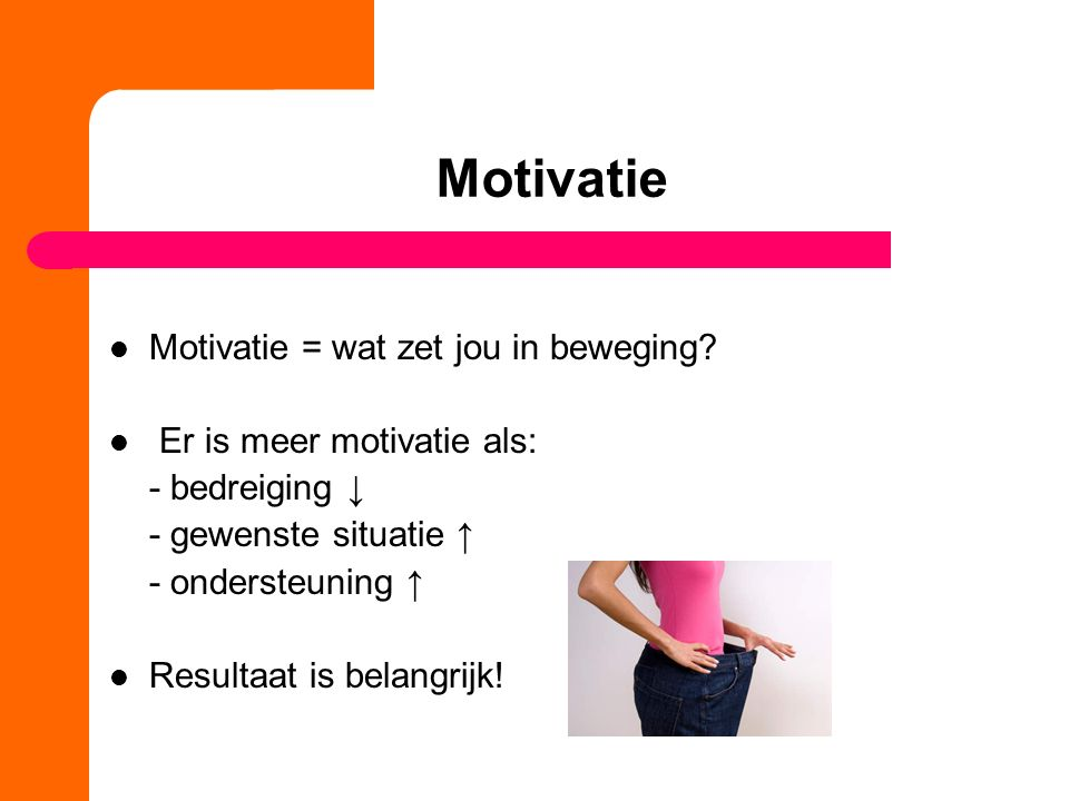 Motivatie Motivatie = wat zet jou in beweging