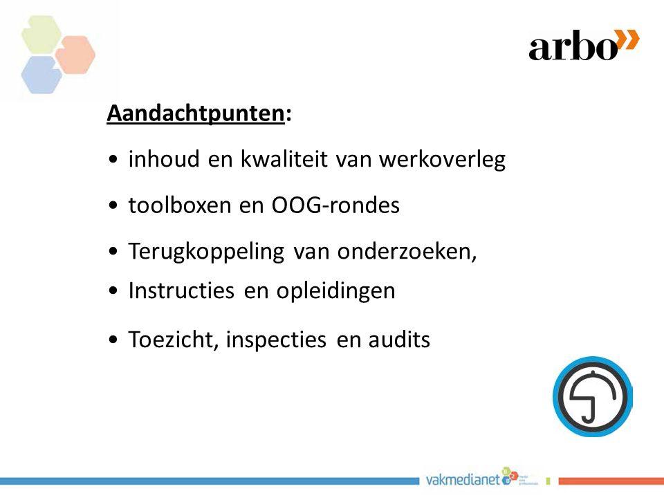 Aandachtpunten: inhoud en kwaliteit van werkoverleg. toolboxen en OOG-rondes. Terugkoppeling van onderzoeken,