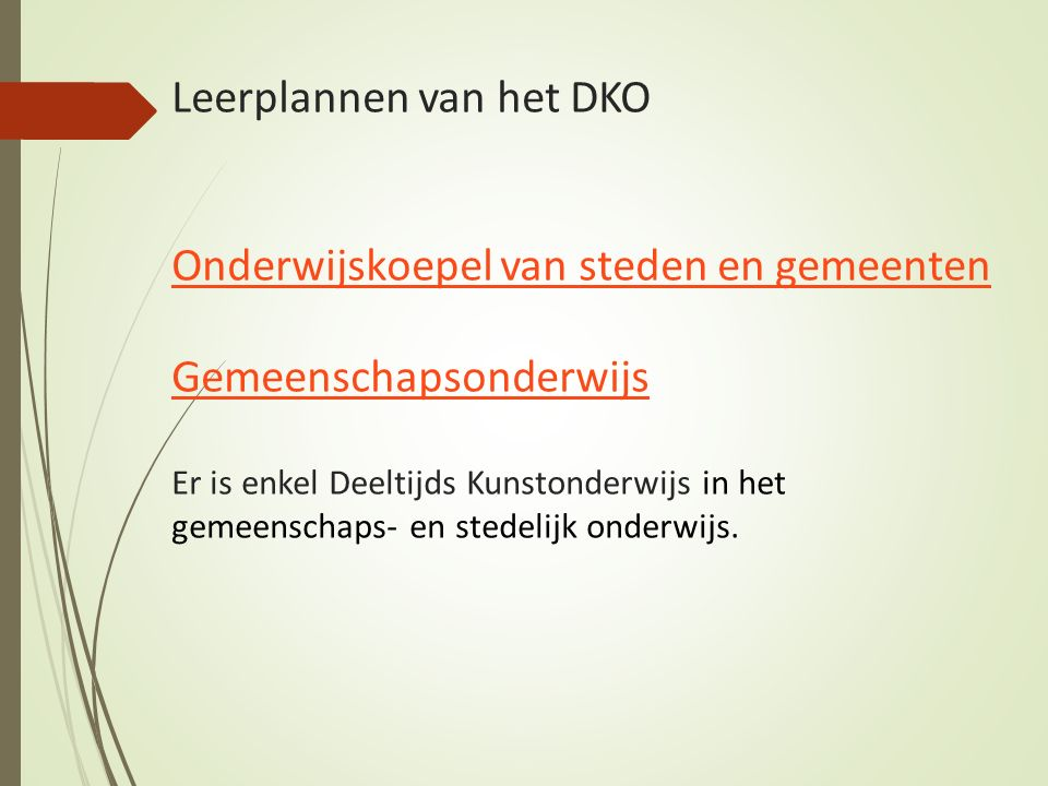 Leerplannen van het DKO Onderwijskoepel van steden en gemeenten Gemeenschapsonderwijs Er is enkel Deeltijds Kunstonderwijs in het gemeenschaps- en stedelijk onderwijs.