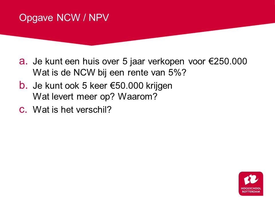 Opgave NCW / NPV Je kunt een huis over 5 jaar verkopen voor €250.000 Wat is de NCW bij een rente van 5%