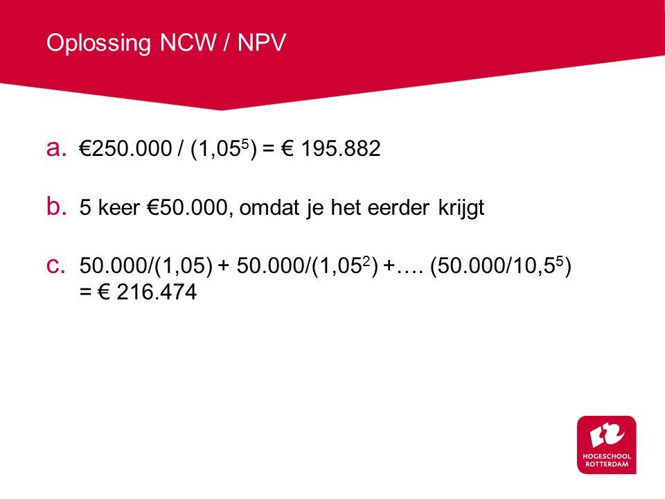 Oplossing NCW / NPV €250.000 / (1,055) = € 195.882