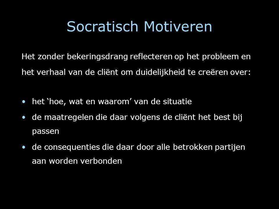 Socratisch Motiveren Het zonder bekeringsdrang reflecteren op het probleem en. het verhaal van de cliënt om duidelijkheid te creëren over: