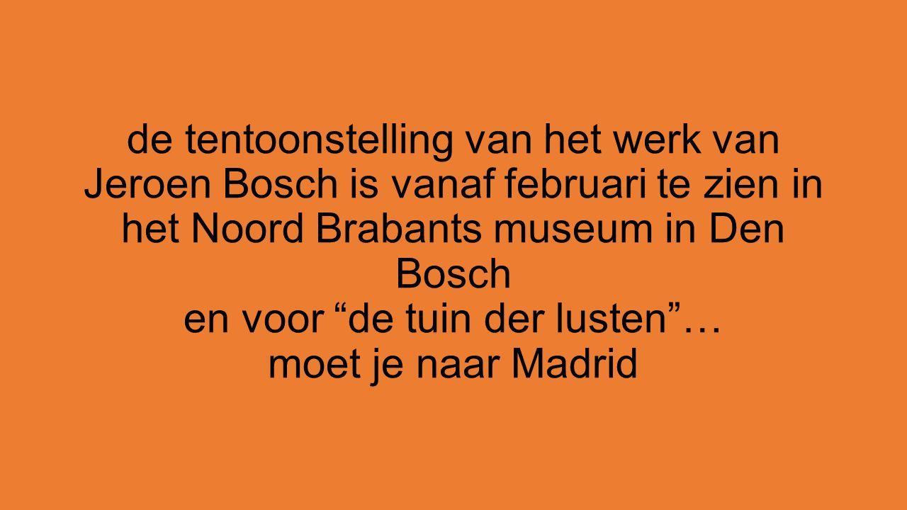 de tentoonstelling van het werk van Jeroen Bosch is vanaf februari te zien in het Noord Brabants museum in Den Bosch en voor de tuin der lusten … moet je naar Madrid