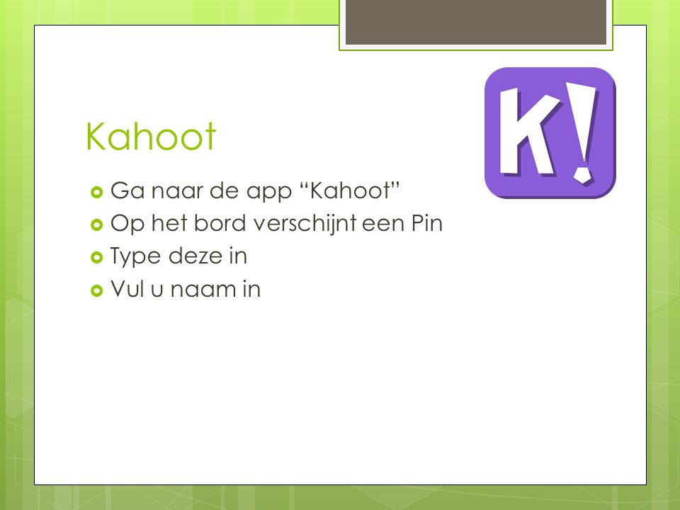 Kahoot Ga naar de app Kahoot Op het bord verschijnt een Pin