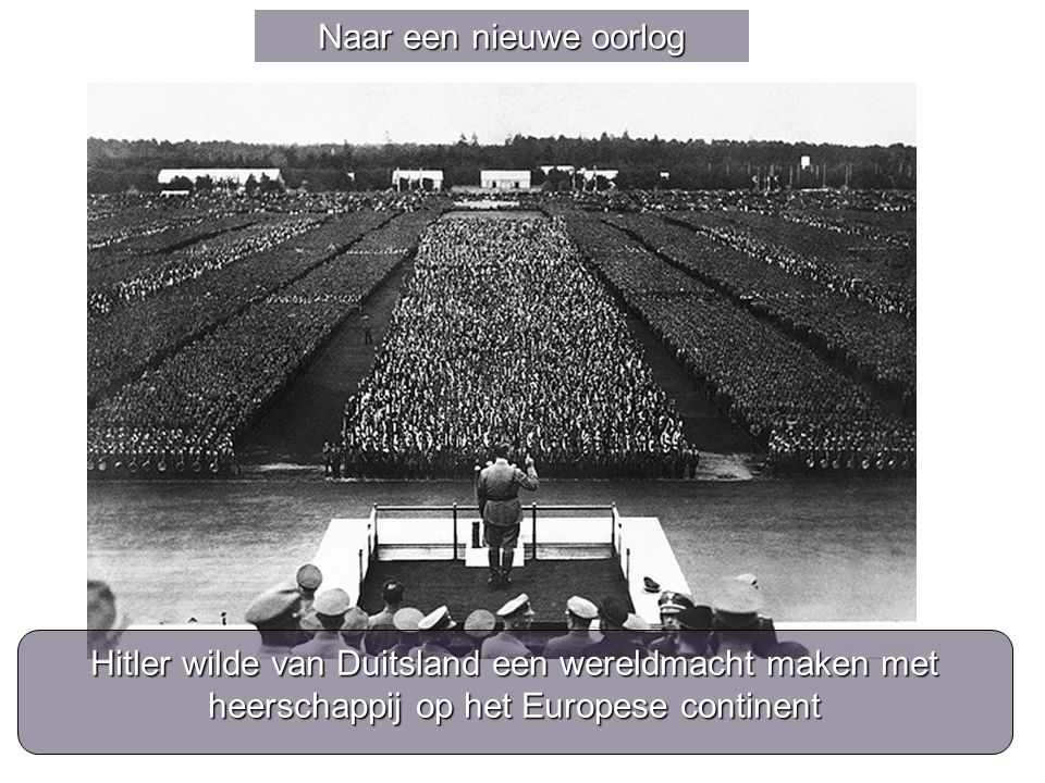 Naar een nieuwe oorlog Hitler wilde van Duitsland een wereldmacht maken met heerschappij op het Europese continent.