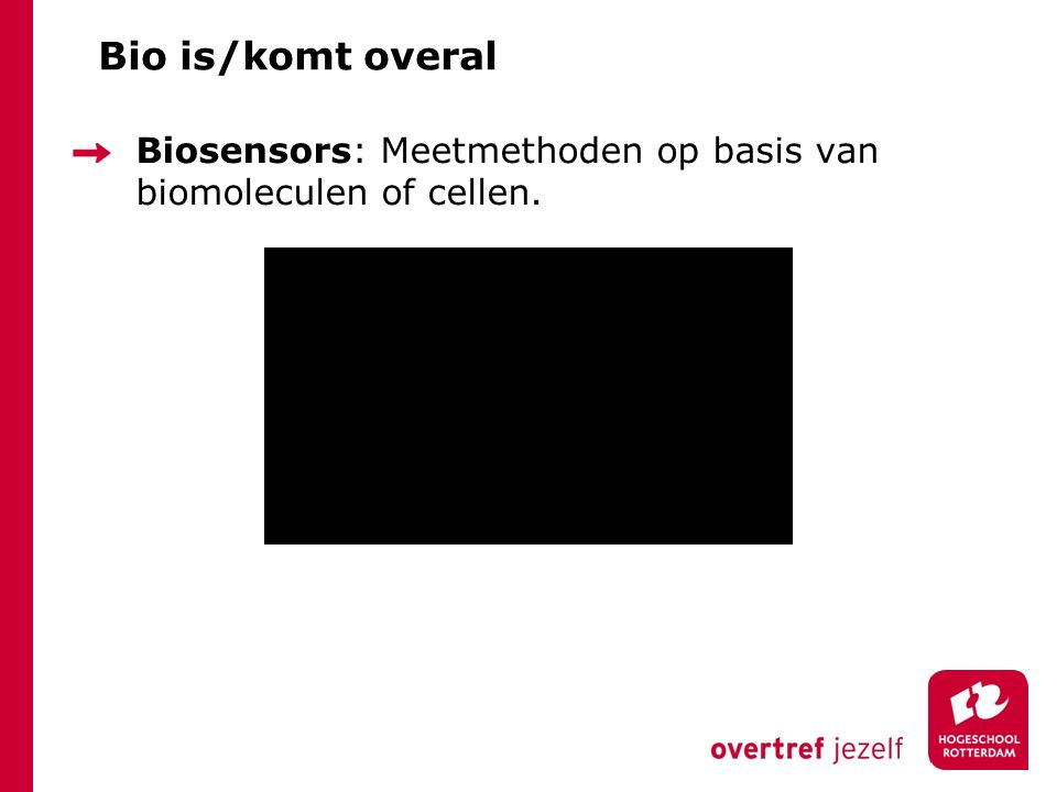 Bio is/komt overal Biosensors: Meetmethoden op basis van biomoleculen of cellen.