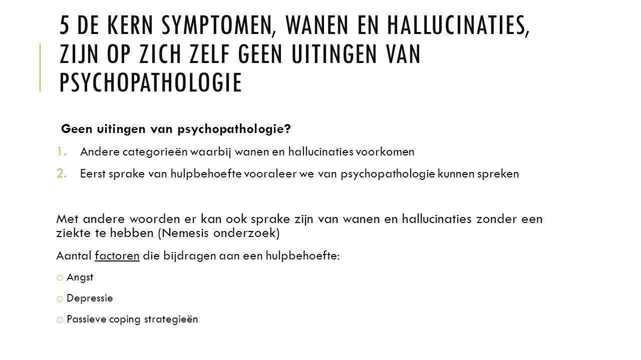 5 De kern symptomen, wanen en hallucinaties, zijn op zich zelf geen uitingen van psychopathologie