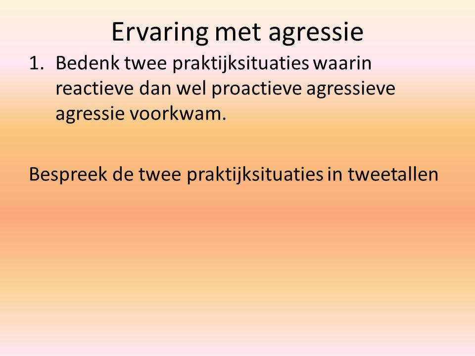 Ervaring met agressie Bedenk twee praktijksituaties waarin reactieve dan wel proactieve agressieve agressie voorkwam.