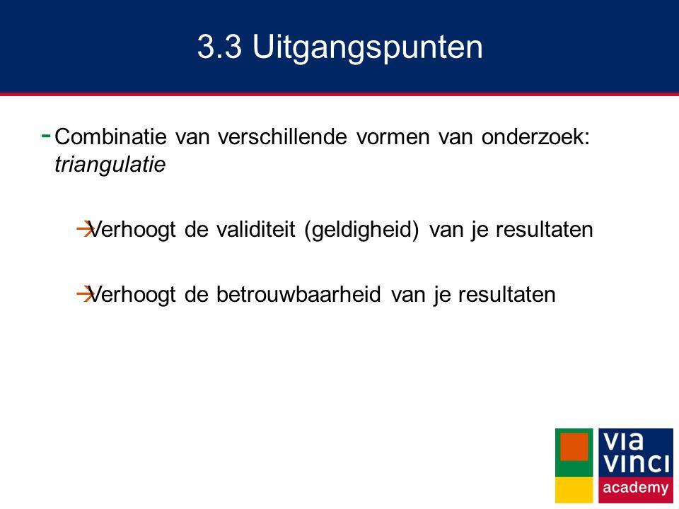 3.3 Uitgangspunten Combinatie van verschillende vormen van onderzoek: triangulatie. Verhoogt de validiteit (geldigheid) van je resultaten.