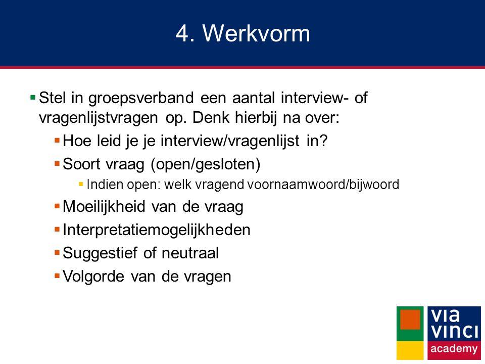 4. Werkvorm Stel in groepsverband een aantal interview- of vragenlijstvragen op. Denk hierbij na over: