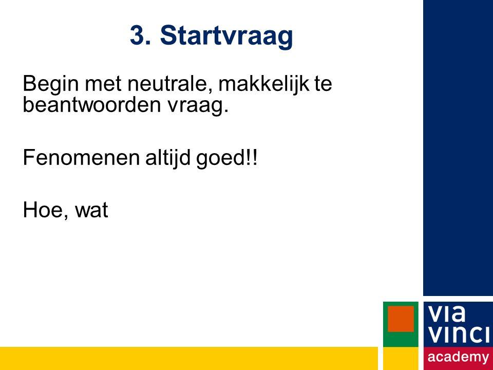 3. Startvraag Begin met neutrale, makkelijk te beantwoorden vraag.