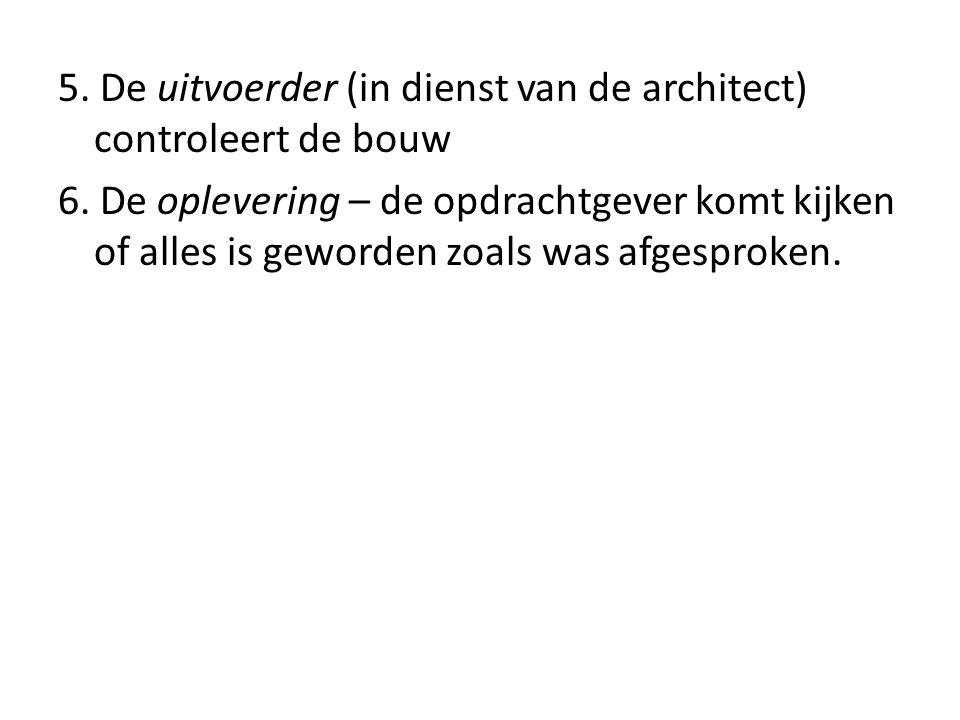 5. De uitvoerder (in dienst van de architect) controleert de bouw 6