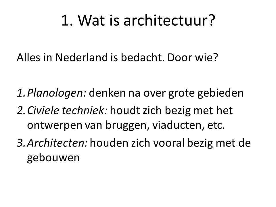 1. Wat is architectuur Alles in Nederland is bedacht. Door wie