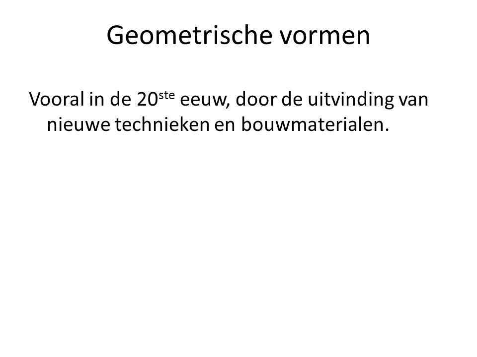 Geometrische vormen Vooral in de 20ste eeuw, door de uitvinding van nieuwe technieken en bouwmaterialen.